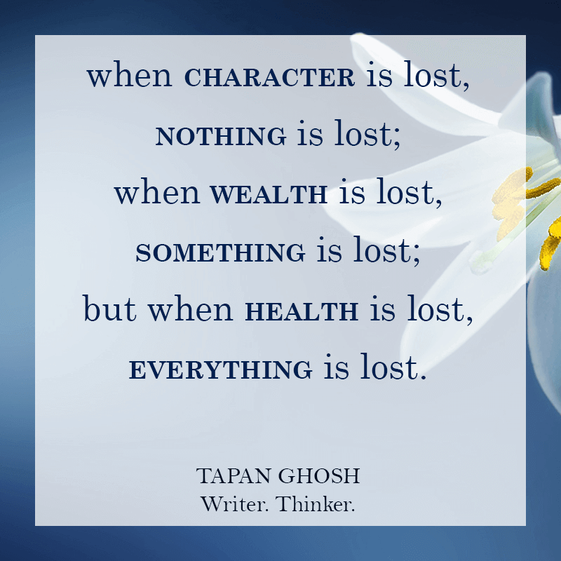 Tapan Ghosh Quotes: When #character is lost, nothing is lost; when wealth is lost, something is lost; when health is lost, everything is lost.