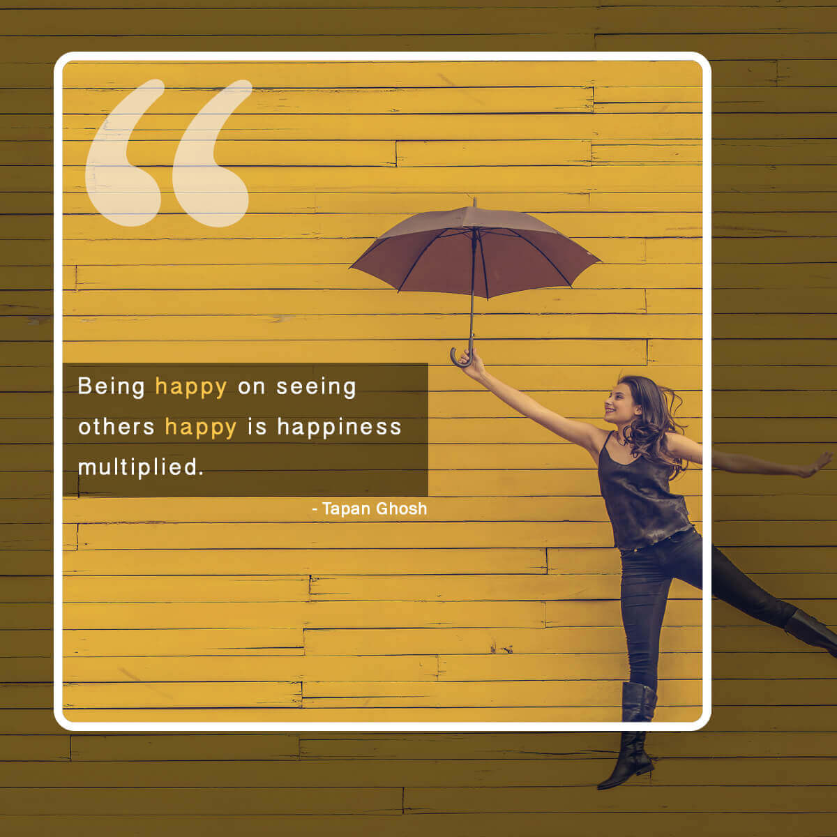 Being happy on seeing others happy is happiness multiplied. Quote by Tapan Ghosh