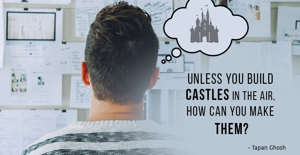 Unless you build castles in the air, How can you make them?