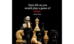 Face life as you would play a game of chess.