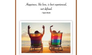 Happiness, like love, is best experienced, not defined.