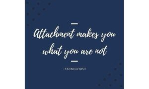 Attachment makes you what you are not.