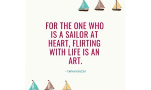 For the one who is a sailor at heart, flirting with life is an art.
