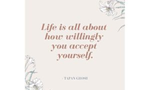 Life is all about how willingly you accept yourself.