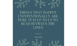 Things that happen unintentionally are pure. It is up to us to read between the lines.