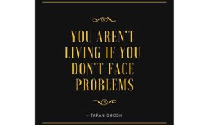 You aren't living if you don't face problems.