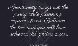 Spontaneity brings out the purity while planning improves focus. Balance the two and you will have achieved the golden mean.